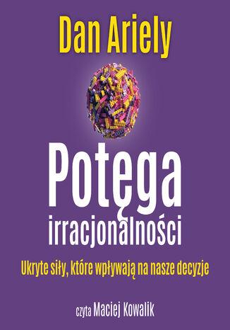 Okładka książki/ebooka Potęga irracjonalności. Ukryte siły, które wpływają na nasze decyzje