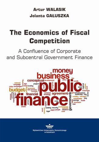 Okładka książki/ebooka The Economics of Fiscal Competition. A Confluence of Corporate and Subcentral Government Finance