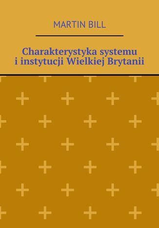 Okładka książki/ebooka Charakterystyka systemu iinstytucji Wielkiej Brytanii