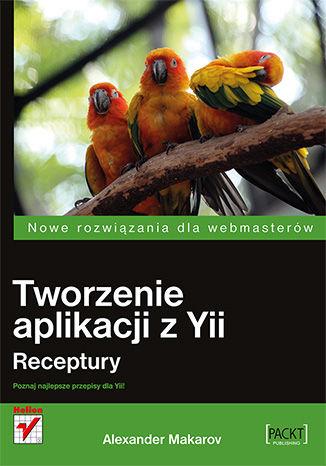 Okładka książki/ebooka Tworzenie aplikacji z Yii. Receptury