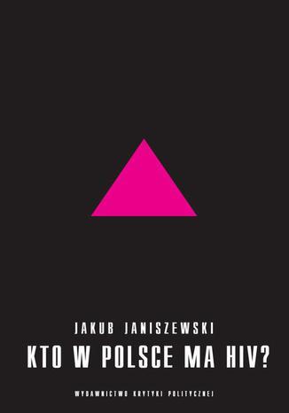 Okładka książki/ebooka Kto w Polsce ma HIV. Epidemia i jej mistyfikacje