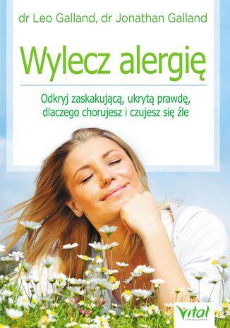 Okładka książki/ebooka Wylecz alergię. Odkryj zaskakującą, ukrytą prawdę, dlaczego chorujesz i czujesz się źle