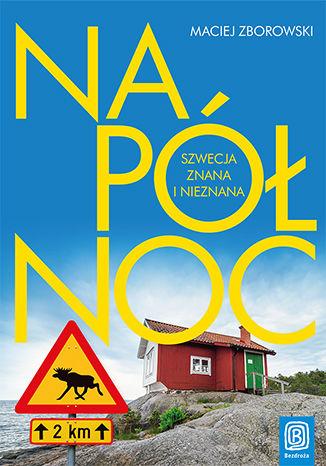 Okładka książki/ebooka Na Północ. Szwecja znana i nieznana