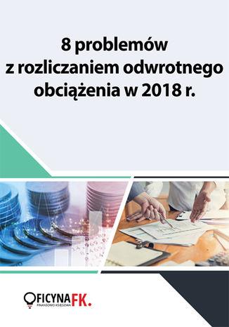 Okładka książki/ebooka 8 problemów z rozliczaniem odwrotnego obciążenia w 2018 r