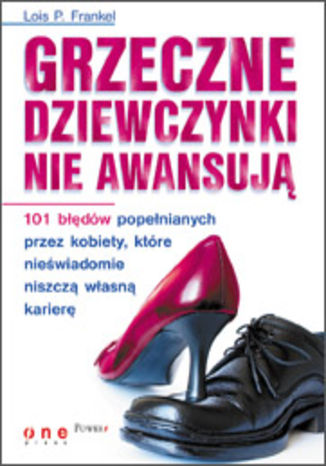 Okładka książki Grzeczne dziewczynki nie awansują. 101 błędów popełnianych przez kobiety, które nieświadomie niszczą własną karierę