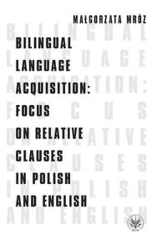 Okładka książki Bilingual Language Acquisition Focus on Relative Clauses in Polish and English