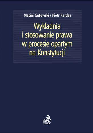 Okładka książki/ebooka Wykładnia i stosowanie prawa w procesie opartym na Konstytucji