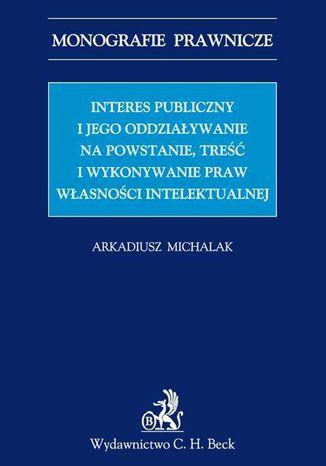 Okładka książki/ebooka Interes publiczny i jego oddziaływanie na powstanie, treść i wykonywanie praw własności intelektualnej