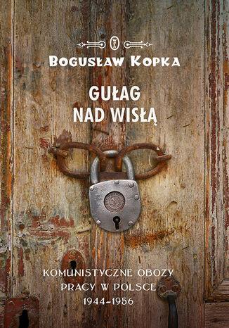 Okładka książki/ebooka Gułag nad Wisłą. Komunistyczne obozy pracy w Polsce 1944-1956