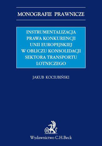 Okładka książki/ebooka Instrumentalizacja prawa konkurencji Unii Europejskiej w obliczu konsolidacji sektora transportu lotniczego