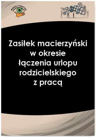 Okładka książki/ebooka Zasiłek macierzyński w okresie łączenia urlopu rodzicielskiego z pracą