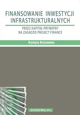 Okładka książki/ebooka Finansowanie inwestycji infrastrukturalnych przez kapitał prywatny na zasadzie project finance (wyd. II). Rozdział 2. PROJECT FINANCE W INWESTYCJACH INFRASTRUKTURALNYCH