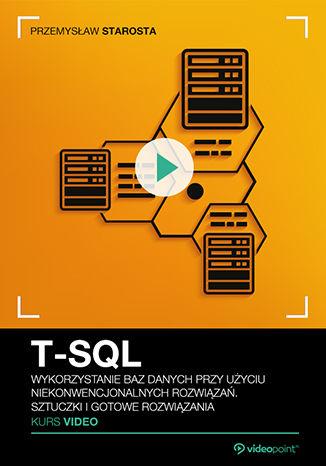 Okładka książki/ebooka  T-SQL. Kurs video. Wykorzystanie baz danych przy użyciu niekonwencjonalnych rozwiązań. Sztuczki i gotowe rozwiązania