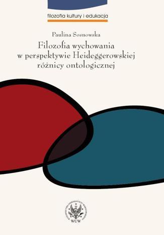 Okładka książki/ebooka Filozofia wychowania w perspektywie Heideggerowskiej różnicy ontologicznej