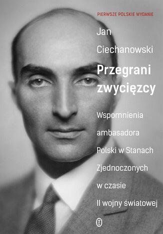 Okładka książki/ebooka Przegrani zwycięzcy. Wspomnienia ambasadora Polski w Stanach Zjednoczonych w czasie II wojny światowej