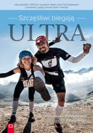 Okładka książki Szczęśliwi biegają ultra. Jak przebiec 100 km w jeden dzień, koić ból śpiewem i postawić pasję ponad dom i kredyt