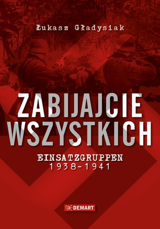 Okładka książki/ebooka Zabijajcie wszystkich. Einsatzgruppen w latach 1938-1941