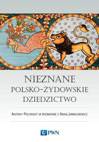 Okładka książki/ebooka Nieznane polsko-żydowskie dziedzictwo. Profesor Antony Polonsky w rozmowie z Anną Jarmusiewicz