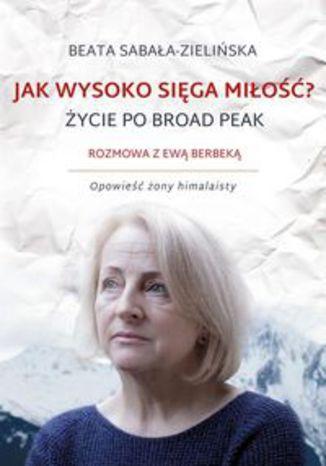 Okładka książki Jak wysoko sięga miłość? Życie po Broad Peak. Rozmowa z Ewą Berbeką. Opowieść żony himalaisty