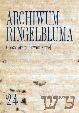 Okładka książki/ebooka Archiwum Ringelbluma. Konspiracyjne Archiwum Getta Warszawy. Tom 24, Obozy pracy przymusowej