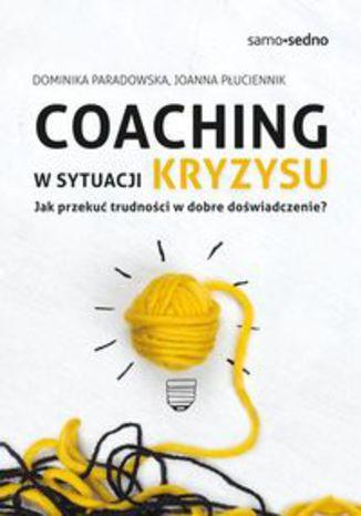 Okładka książki/ebooka Coaching w sytuacji kryzysu. Jak przekuć trudności w dobre doświadczenie?