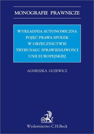 Okładka książki/ebooka Wykładnia autonomiczna pojęć prawa spółek w orzecznictwie Trybunału Sprawiedliwości Unii Europejskiej