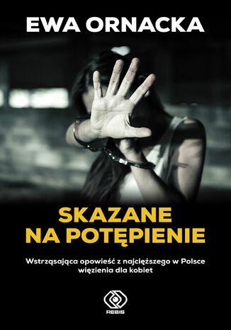 Okładka książki/ebooka Skazane na potępienie. Wstrząsająca opowieść z najcięższego w Polsce więzienia dla kobiet
