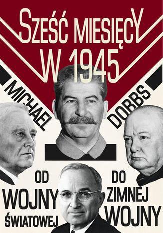 Okładka książki/ebooka Sześć miesięcy w 1945 Roosevelt, Stalin, Churchill i Truman. Od wojny światowej do zimnej wojny