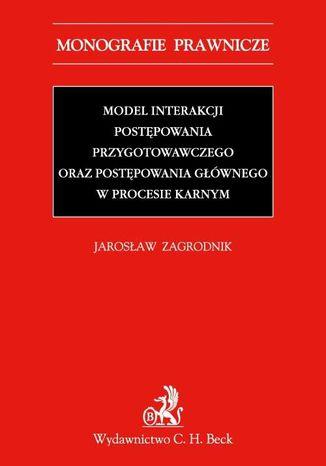 Okładka książki/ebooka Model interakcji postępowania przygotowawczego oraz postępowania głównego w procesie karnym