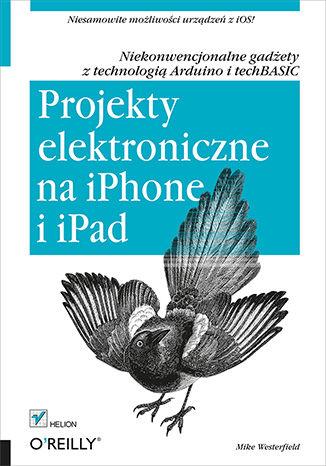Okładka książki Projekty elektroniczne na iPhone i iPad. Niekonwencjonalne gadżety z technologią Arduino i techBASIC