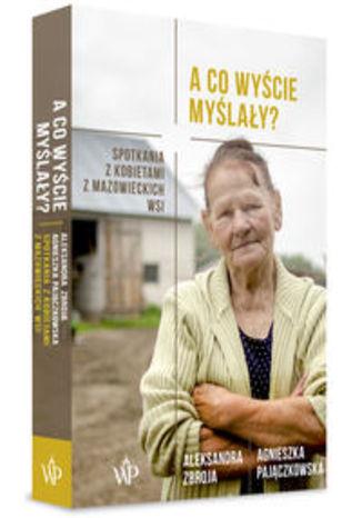 Okładka książki A co wyście myślały?. Spotkania z kobietami z mazowieckich wsi