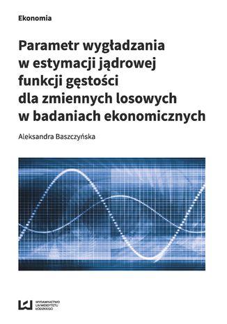 Okładka książki/ebooka Parametr wygładzania w estymacji jądrowej funkcji gęstości dla zmiennych losowych w badaniach ekonomicznych