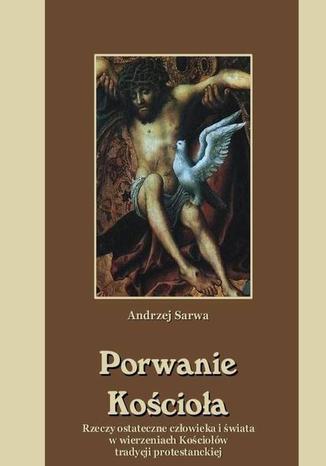 Okładka książki/ebooka Porwanie Kościoła Rzeczy ostateczne człowieka i świata w wierzeniach Kościołów tradycji protestanckiej