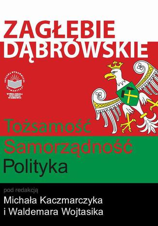Okładka książki/ebooka Zagłębie Dąbrowskie. Tożsamość  Samorządność  Polityka