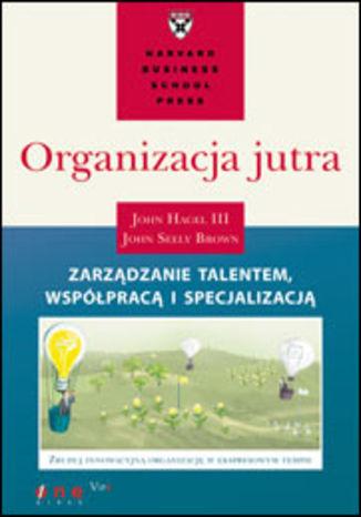 Okładka książki/ebooka Organizacja jutra. Zarządzanie talentem, współpracą i specjalizacją