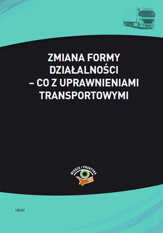 Okładka książki/ebooka Zmiana formy działalności - co z uprawnieniami transportowymi