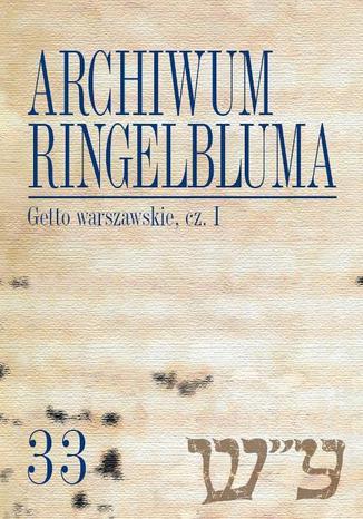 Okładka książki/ebooka Archiwum Ringelbluma. Konspiracyjne Archiwum Getta Warszawy. Tom 33, Getto warszawskie, cz. 1