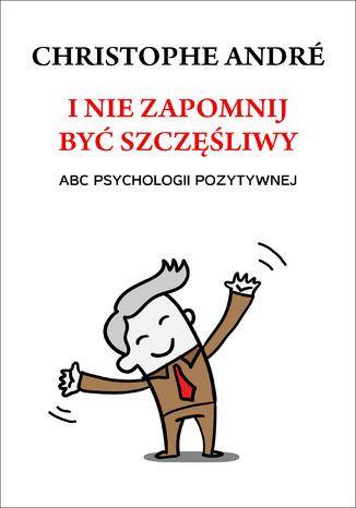 Okładka książki/ebooka I nie zapomnij być szczęśliwy. ABC psychologii pozytywnej