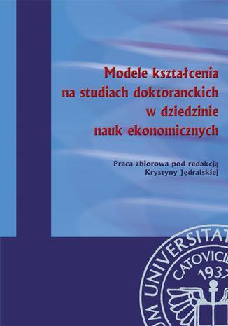 Okładka książki/ebooka Modele kształcenia na studiach doktoranckich w dziedzinie nauk ekonomicznych