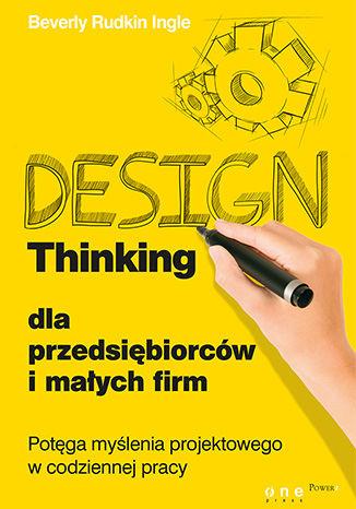 Okładka książki Design Thinking dla przedsiębiorców i małych firm. Potęga myślenia projektowego w codziennej pracy