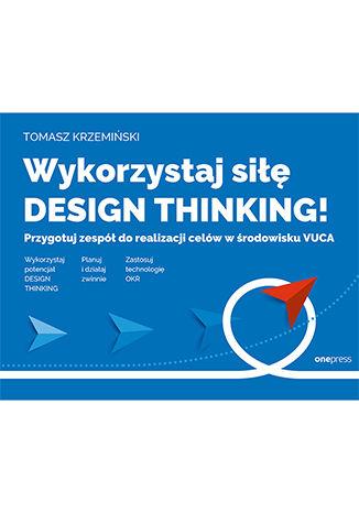 Okładka książki/ebooka Wykorzystaj siłę design thinking! Przygotuj zespół do realizacji celów w środowisku VUCA