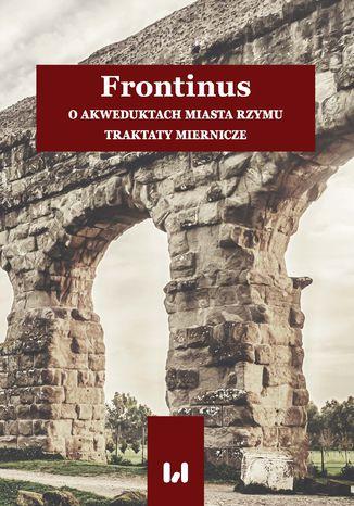 Okładka książki/ebooka Frontinus. O akweduktach miasta Rzymu. Traktaty miernicze