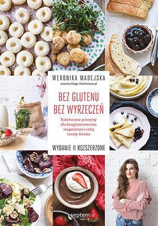 Okładka książki Bez glutenu. Bez wyrzeczeń. Natchnione przepisy dla bezglutenowców, wegetarian i całej reszty świata. Wydanie II rozszerzone