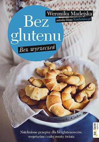 Okładka książki Bez glutenu. Bez wyrzeczeń. Natchnione przepisy dla bezglutenowców, wegetarian i całej reszty świata