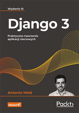 Okładka książki Django 3. Praktyczne tworzenie aplikacji sieciowych. Wydanie III