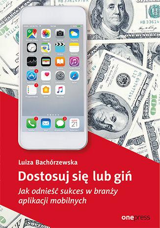Okładka książki Dostosuj się lub giń. Jak odnieść sukces w branży aplikacji mobilnych