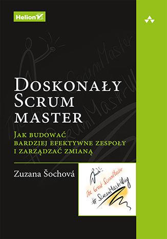 Okładka książki Doskonały Scrum master. Jak budować bardziej efektywne zespoły i zarządzać zmianą
