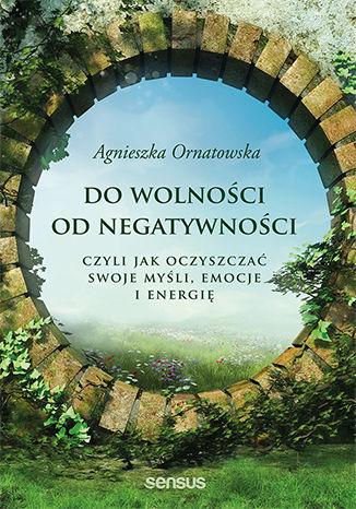 Okładka książki Do wolności od negatywności, czyli jak oczyszczać swoje myśli, emocje i energię