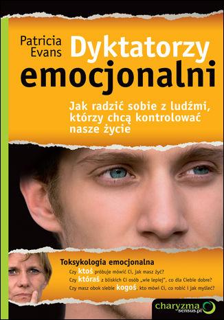 Dyktatorzy emocjonalni. Jak radzić sobie z ludźmi, którzy chcą kontrolować nasze życie