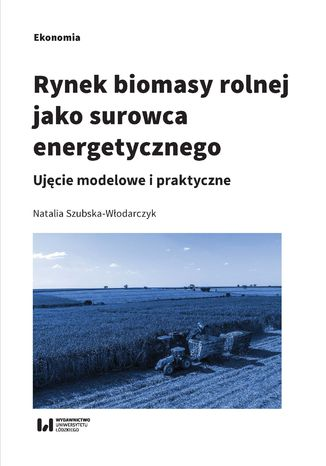 Okładka książki/ebooka Rynek biomasy rolnej jako surowca energetycznego. Ujęcie modelowe i praktyczne